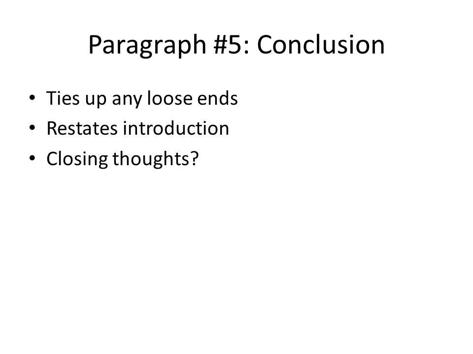 Paragraph #5: Conclusion Ties up any loose ends Restates introduction Closing thoughts