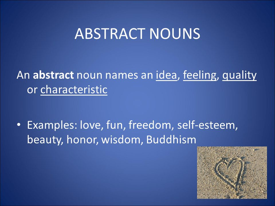 ABSTRACT NOUNS An abstract noun names an idea, feeling, quality or characteristic Examples: love, fun, freedom, self-esteem, beauty, honor, wisdom, Buddhism