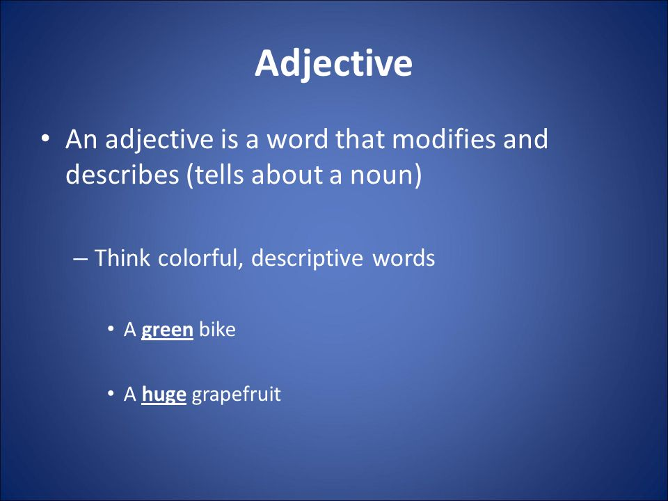 An adjective is a word that modifies and describes (tells about a noun) – Think colorful, descriptive words A green bike A huge grapefruit Adjective