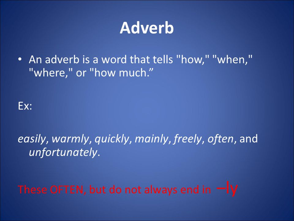 Adverb An adverb is a word that tells how, when, where, or how much. Ex: easily, warmly, quickly, mainly, freely, often, and unfortunately.