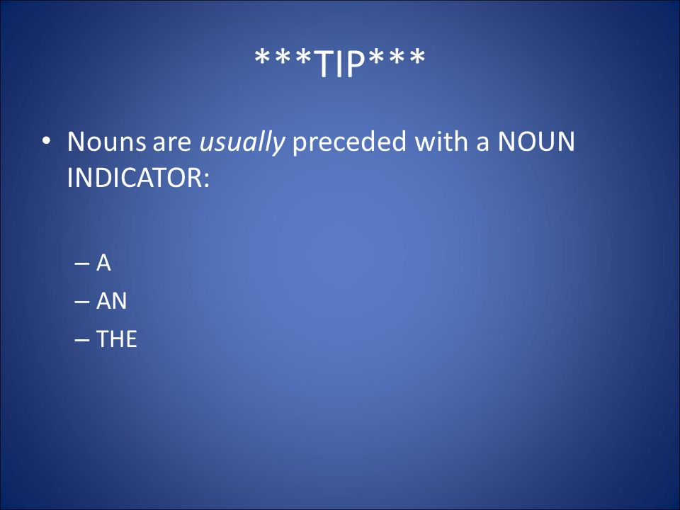 ***TIP*** Nouns are usually preceded with a NOUN INDICATOR: – A – AN – THE