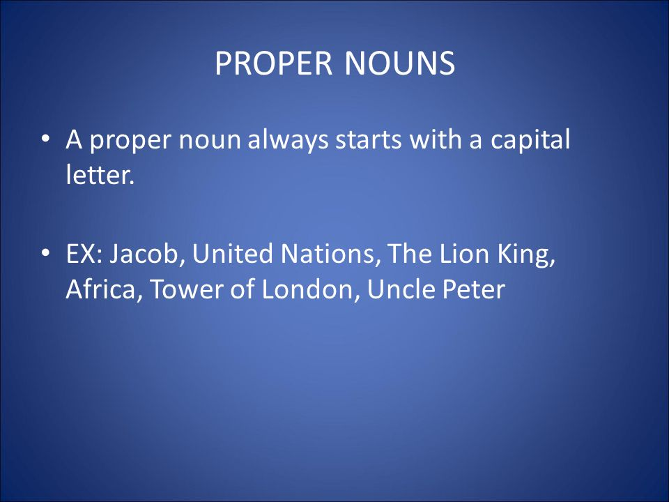 PROPER NOUNS A proper noun always starts with a capital letter.