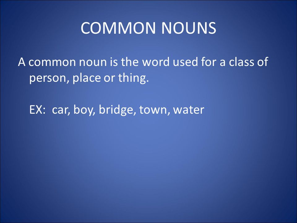 COMMON NOUNS A common noun is the word used for a class of person, place or thing.