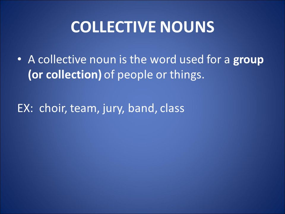 COLLECTIVE NOUNS A collective noun is the word used for a group (or collection) of people or things.