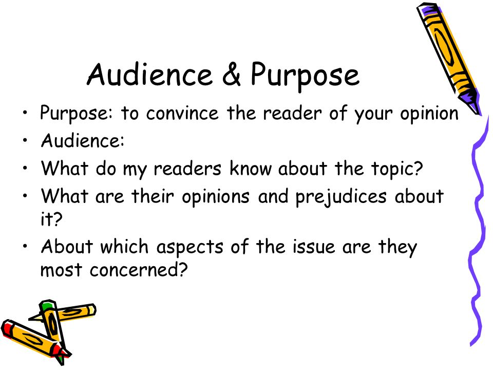 Audience & Purpose Purpose: to convince the reader of your opinion Audience: What do my readers know about the topic.