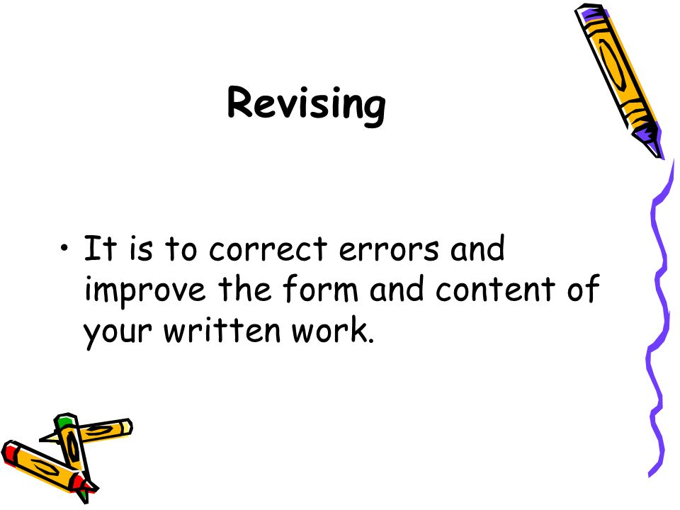 Revising It is to correct errors and improve the form and content of your written work.