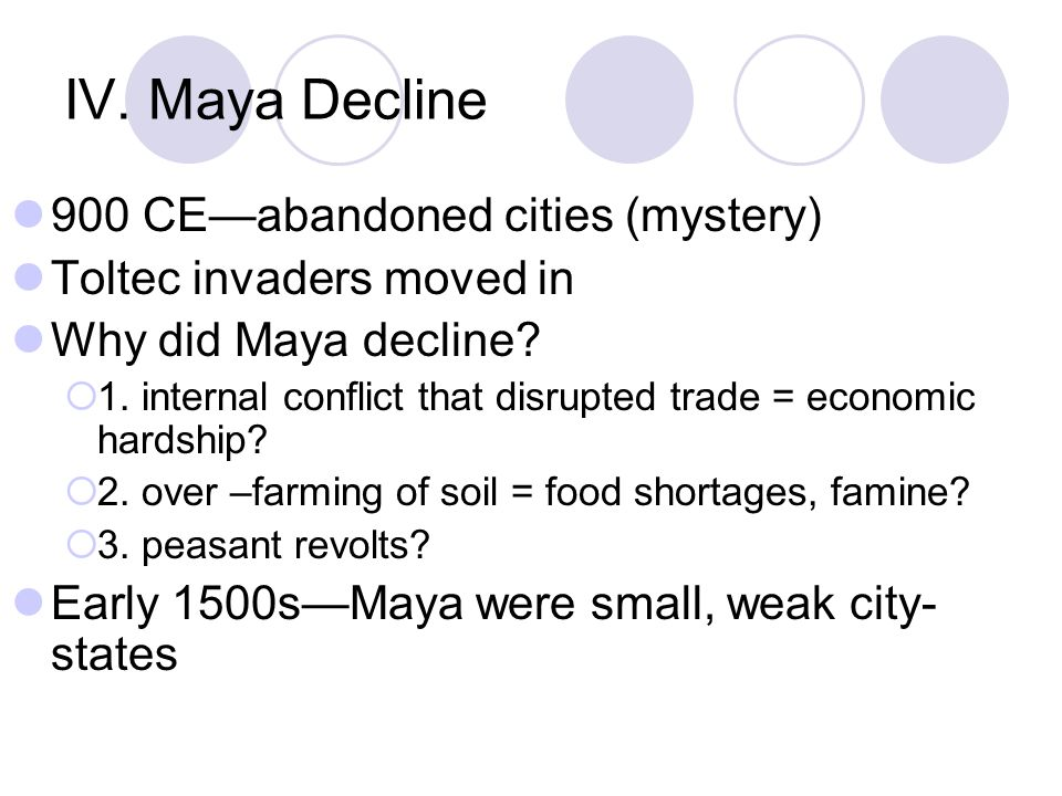 IV. Maya Decline 900 CE—abandoned cities (mystery) Toltec invaders moved in Why did Maya decline.