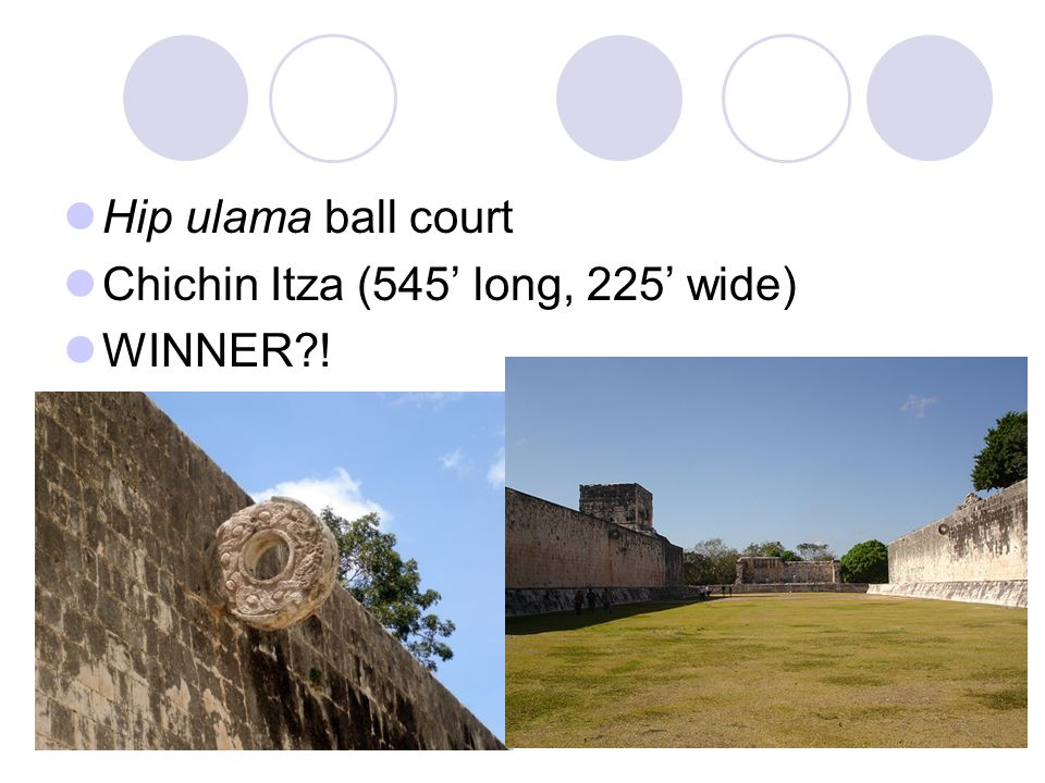 Hip ulama ball court Chichin Itza (545' long, 225' wide) WINNER !