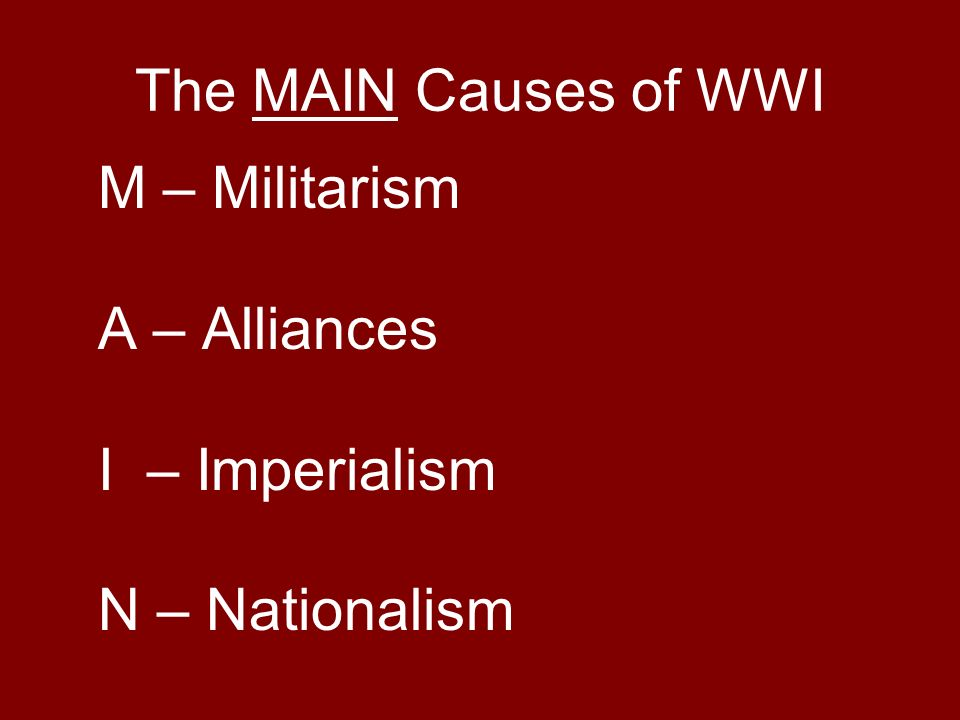 The MAIN Causes of WWI M – Militarism A – Alliances I – Imperialism N – Nationalism