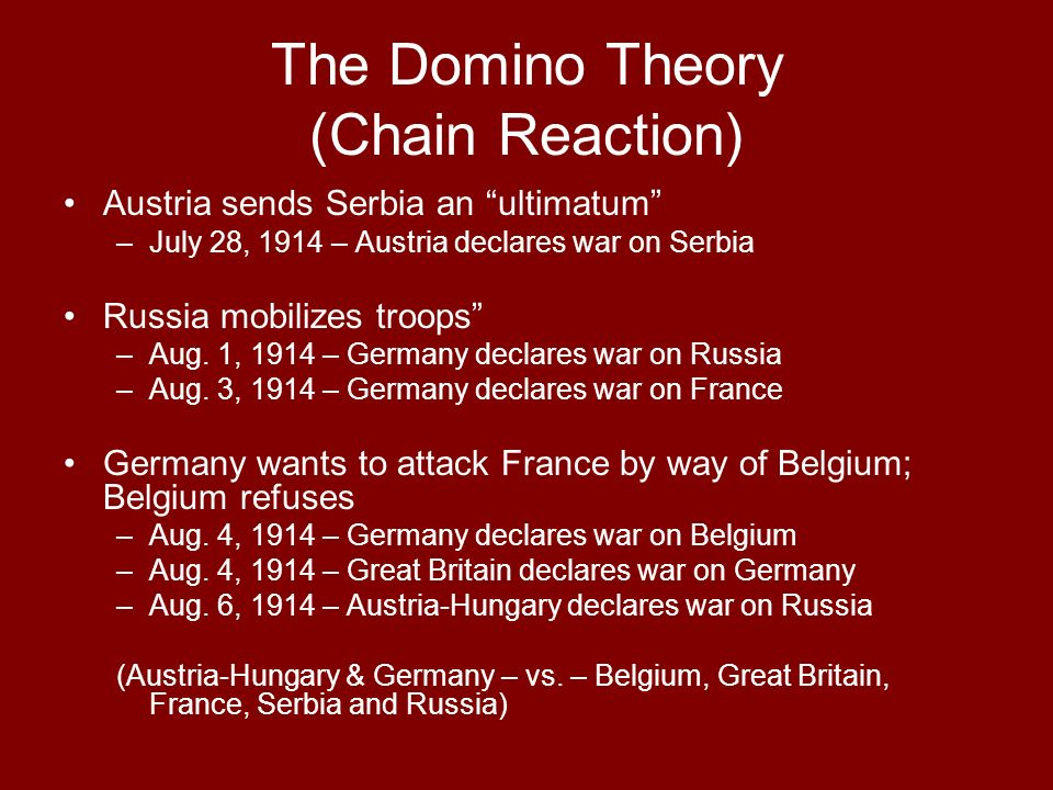 The Domino Theory (Chain Reaction) Austria sends Serbia an ultimatum –July 28, 1914 – Austria declares war on Serbia Russia mobilizes troops –Aug.