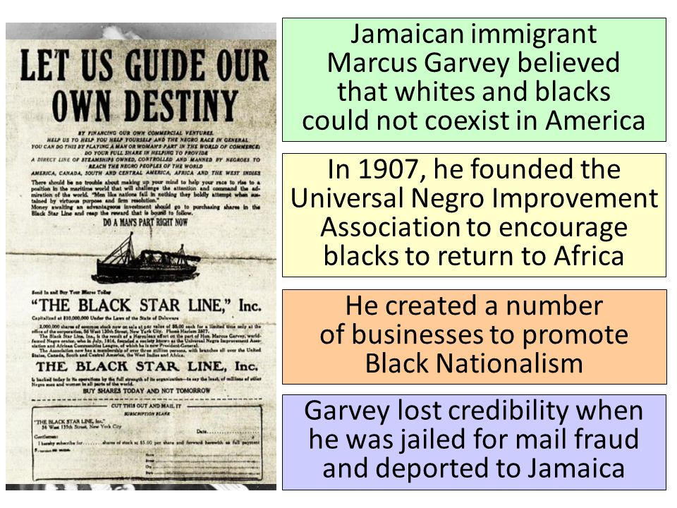 Jamaican immigrant Marcus Garvey believed that whites and blacks could not coexist in America In 1907, he founded the Universal Negro Improvement Association to encourage blacks to return to Africa He created a number of businesses to promote Black Nationalism Garvey lost credibility when he was jailed for mail fraud and deported to Jamaica