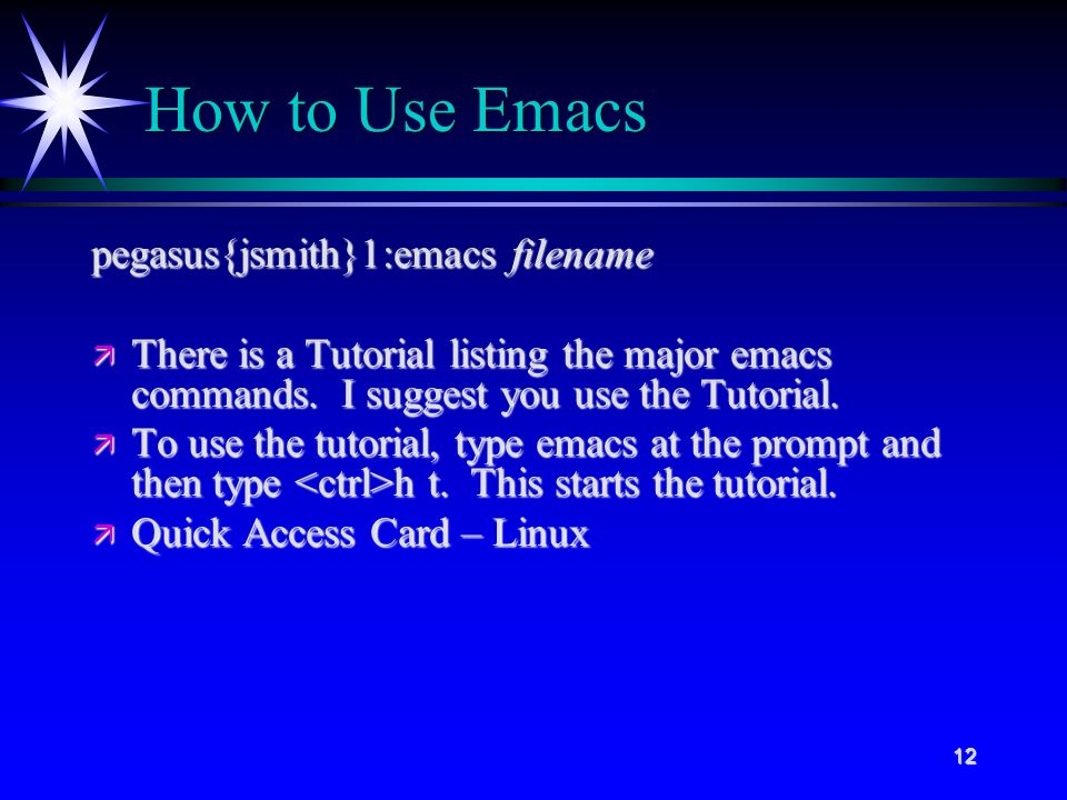 12 How to Use Emacs pegasus{jsmith}1:emacs filename ä There is a Tutorial listing the major emacs commands.