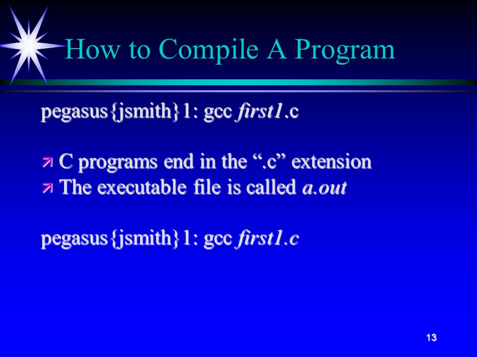 13 How to Compile A Program pegasus{jsmith}1: gcc first1.c ä C programs end in the .c extension ä The executable file is called a.out pegasus{jsmith}1: gcc first1.c