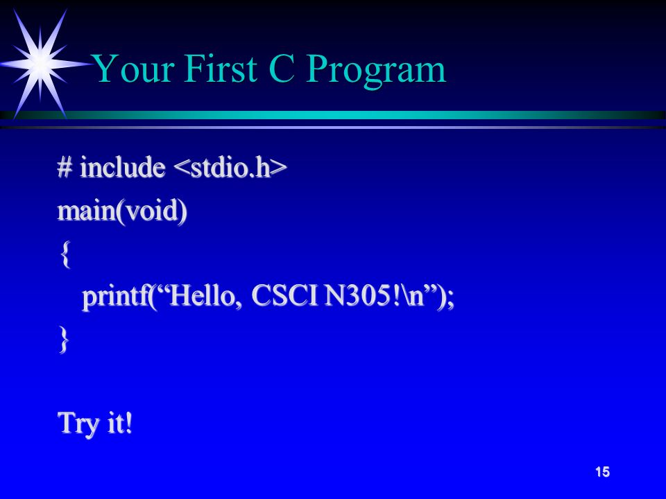 15 Your First C Program # include # include main(void){ printf( Hello, CSCI N305!\n ); } Try it!