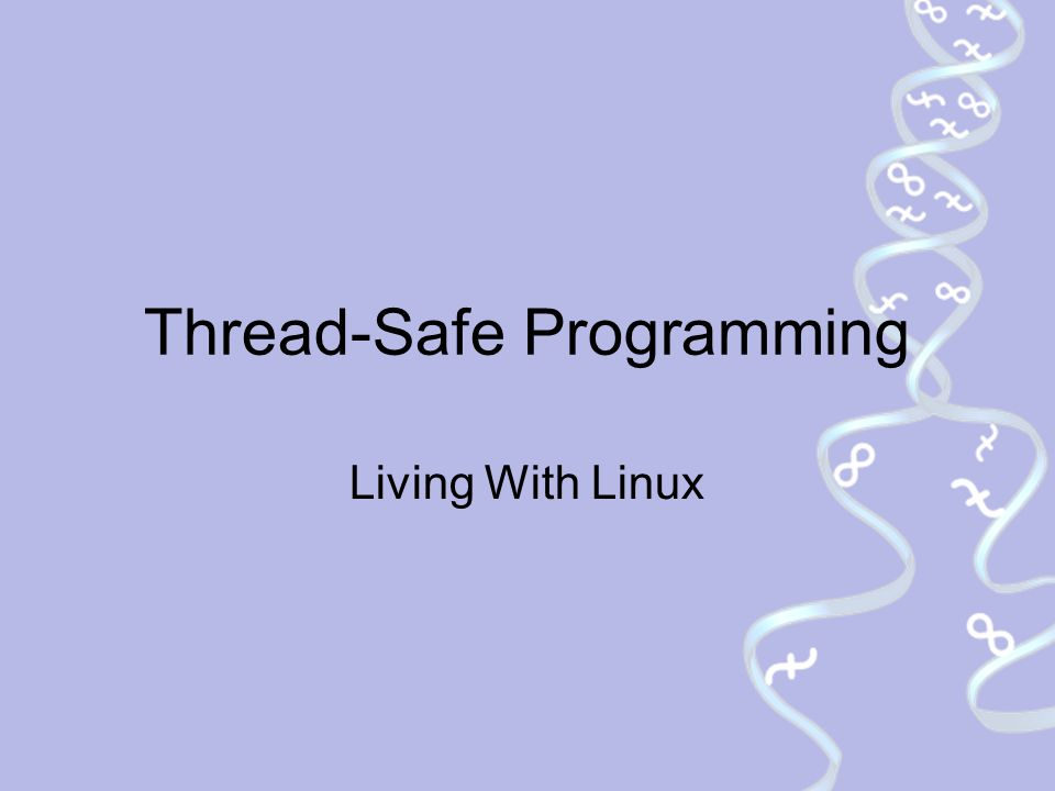 Thread-Safe Programming Living With Linux  Thread-Safe Programming