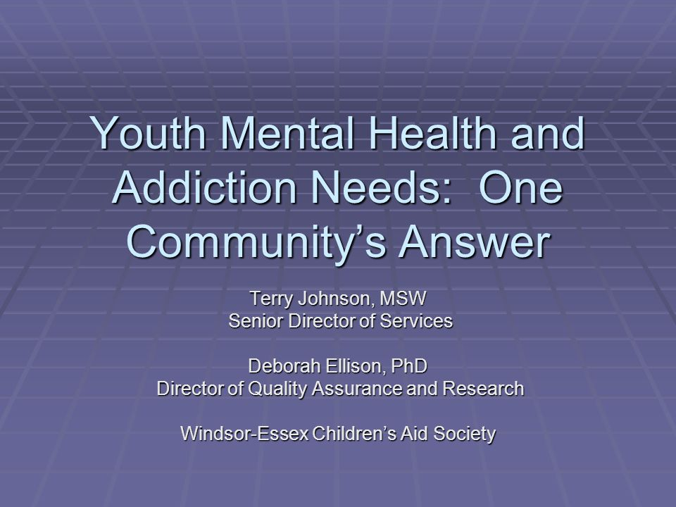 Youth Mental Health and Addiction Needs: One Community's Answer Terry Johnson, MSW Senior Director of Services Senior Director of Services Deborah Ellison, PhD Director of Quality Assurance and Research Director of Quality Assurance and Research Windsor-Essex Children's Aid Society