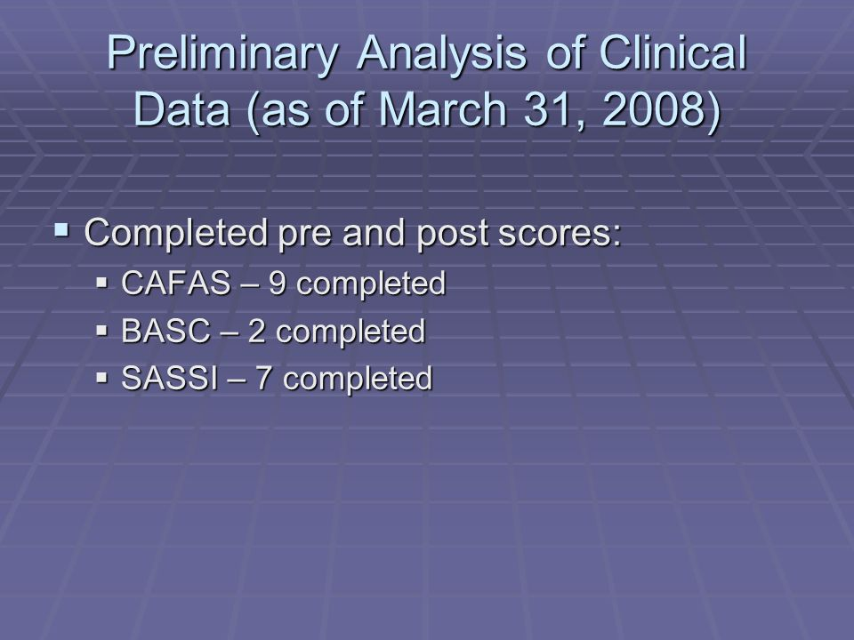 Preliminary Analysis of Clinical Data (as of March 31, 2008)  Completed pre and post scores:  CAFAS – 9 completed  BASC – 2 completed  SASSI – 7 completed