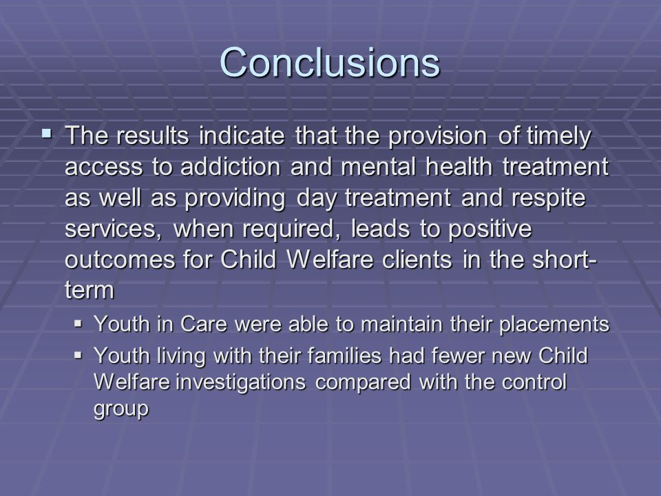 Conclusions  The results indicate that the provision of timely access to addiction and mental health treatment as well as providing day treatment and respite services, when required, leads to positive outcomes for Child Welfare clients in the short- term  Youth in Care were able to maintain their placements  Youth living with their families had fewer new Child Welfare investigations compared with the control group