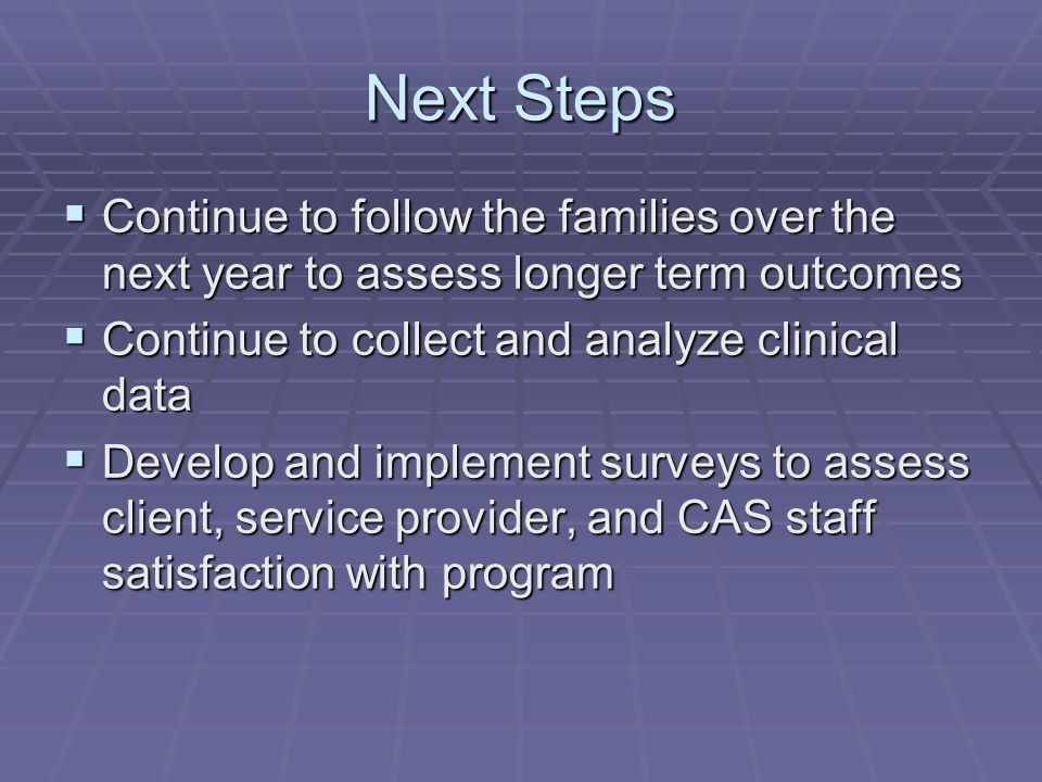 Next Steps  Continue to follow the families over the next year to assess longer term outcomes  Continue to collect and analyze clinical data  Develop and implement surveys to assess client, service provider, and CAS staff satisfaction with program