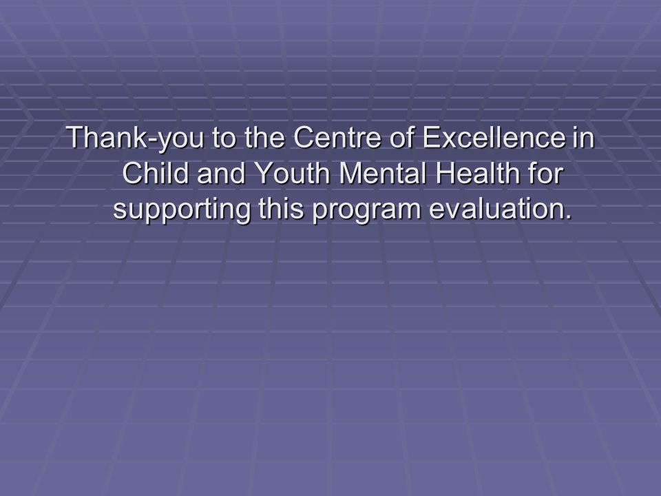 Thank-you to the Centre of Excellence in Child and Youth Mental Health for supporting this program evaluation.