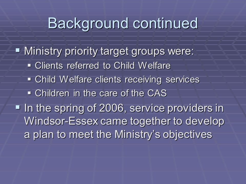 Background continued  Ministry priority target groups were:  Clients referred to Child Welfare  Child Welfare clients receiving services  Children in the care of the CAS  In the spring of 2006, service providers in Windsor-Essex came together to develop a plan to meet the Ministry's objectives