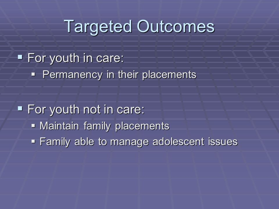 Targeted Outcomes  For youth in care:  Permanency in their placements  For youth not in care:  Maintain family placements  Family able to manage adolescent issues