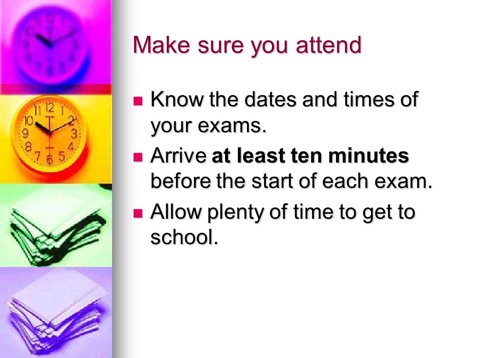 Make sure you attend Know the dates and times of your exams.