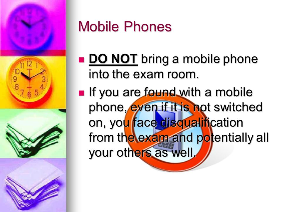 Mobile Phones DO NOT bring a mobile phone into the exam room.