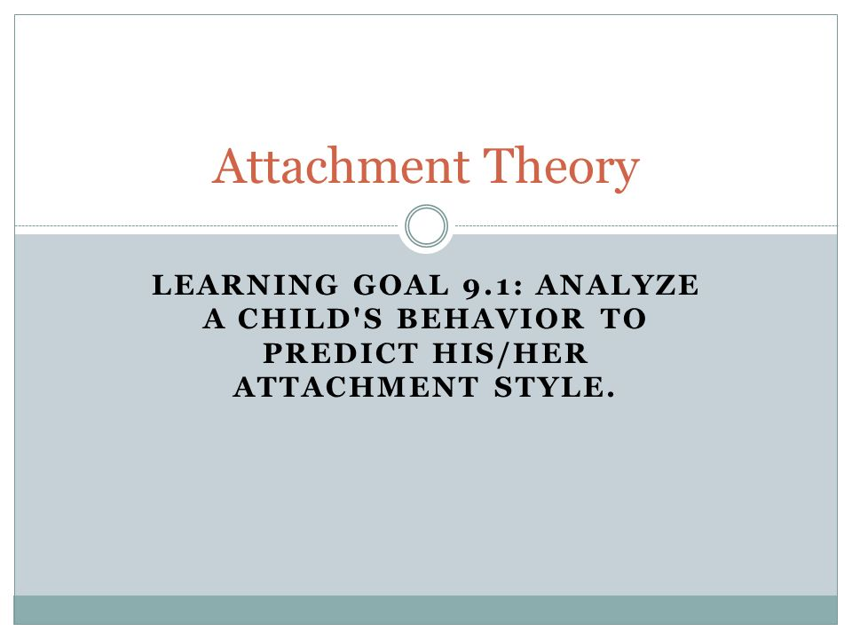 LEARNING GOAL 9.1: ANALYZE A CHILD S BEHAVIOR TO PREDICT HIS/HER ATTACHMENT STYLE.