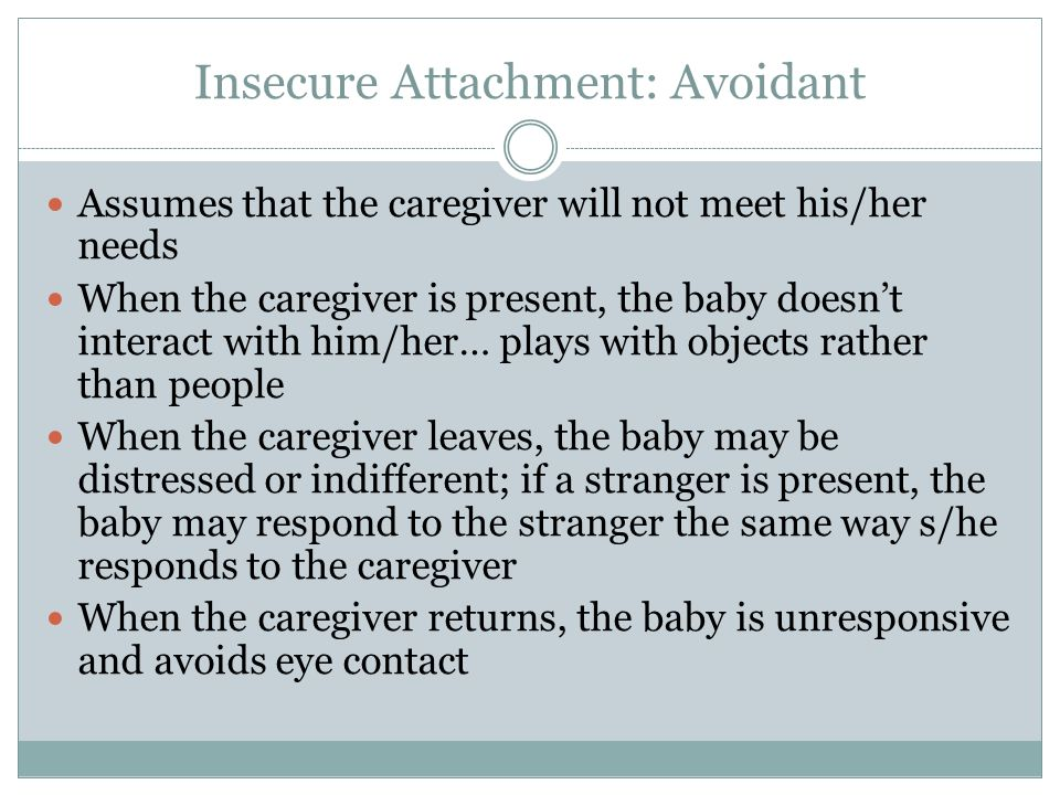 Insecure Attachment: Avoidant Assumes that the caregiver will not meet his/her needs When the caregiver is present, the baby doesn't interact with him/her… plays with objects rather than people When the caregiver leaves, the baby may be distressed or indifferent; if a stranger is present, the baby may respond to the stranger the same way s/he responds to the caregiver When the caregiver returns, the baby is unresponsive and avoids eye contact