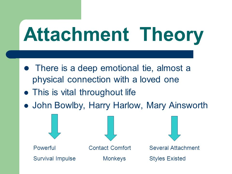 Bowlby, Harlow, Ainsworth Attachment Theory  There is a deep
