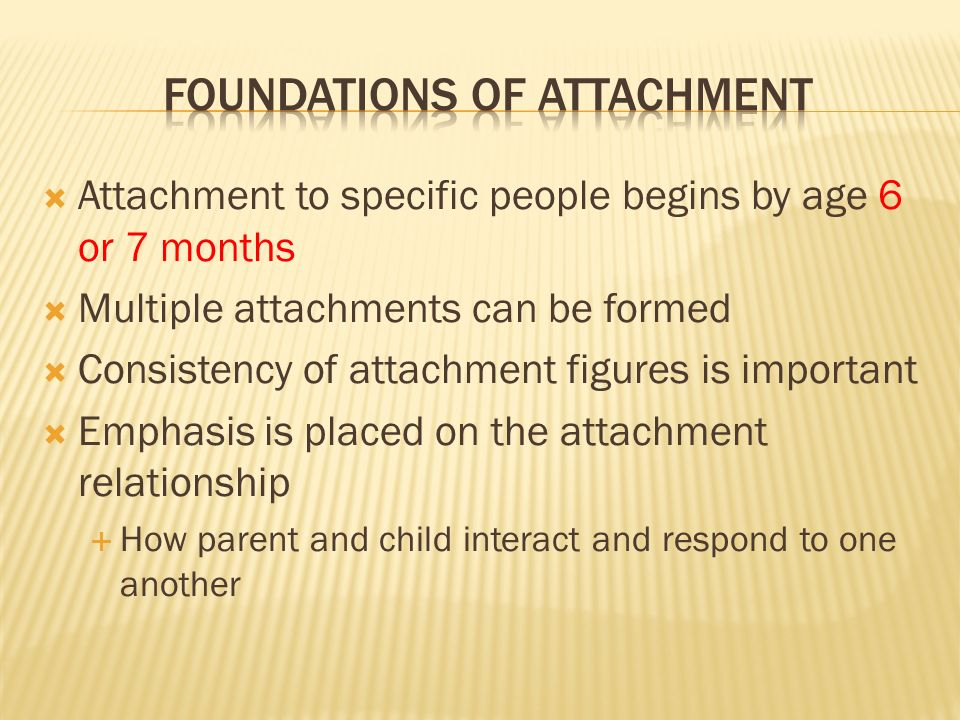  Attachment to specific people begins by age 6 or 7 months  Multiple attachments can be formed  Consistency of attachment figures is important  Emphasis is placed on the attachment relationship  How parent and child interact and respond to one another