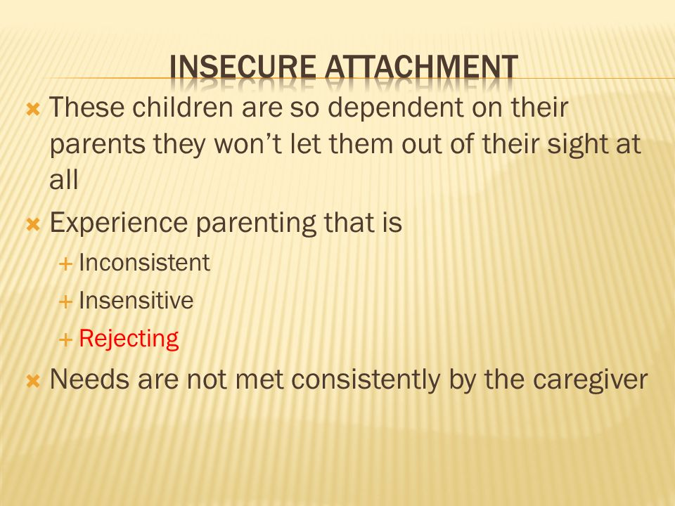  These children are so dependent on their parents they won't let them out of their sight at all  Experience parenting that is  Inconsistent  Insensitive  Rejecting  Needs are not met consistently by the caregiver
