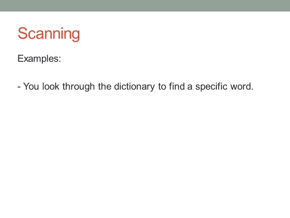 Scanning Examples: - You look through the dictionary to find a specific word.