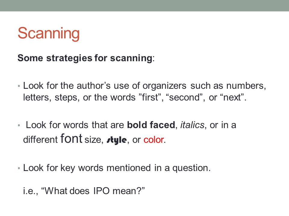 Scanning Some strategies for scanning: Look for the author's use of organizers such as numbers, letters, steps, or the words first , second , or next .