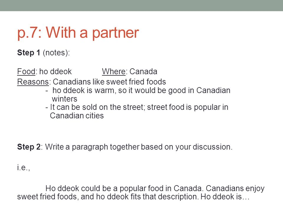 p.7: With a partner Step 1 (notes): Food: ho ddeokWhere: Canada Reasons: Canadians like sweet fried foods - ho ddeok is warm, so it would be good in Canadian winters - It can be sold on the street; street food is popular in Canadian cities Step 2: Write a paragraph together based on your discussion.