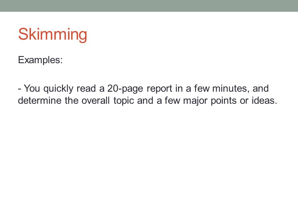 Skimming Examples: - You quickly read a 20-page report in a few minutes, and determine the overall topic and a few major points or ideas.