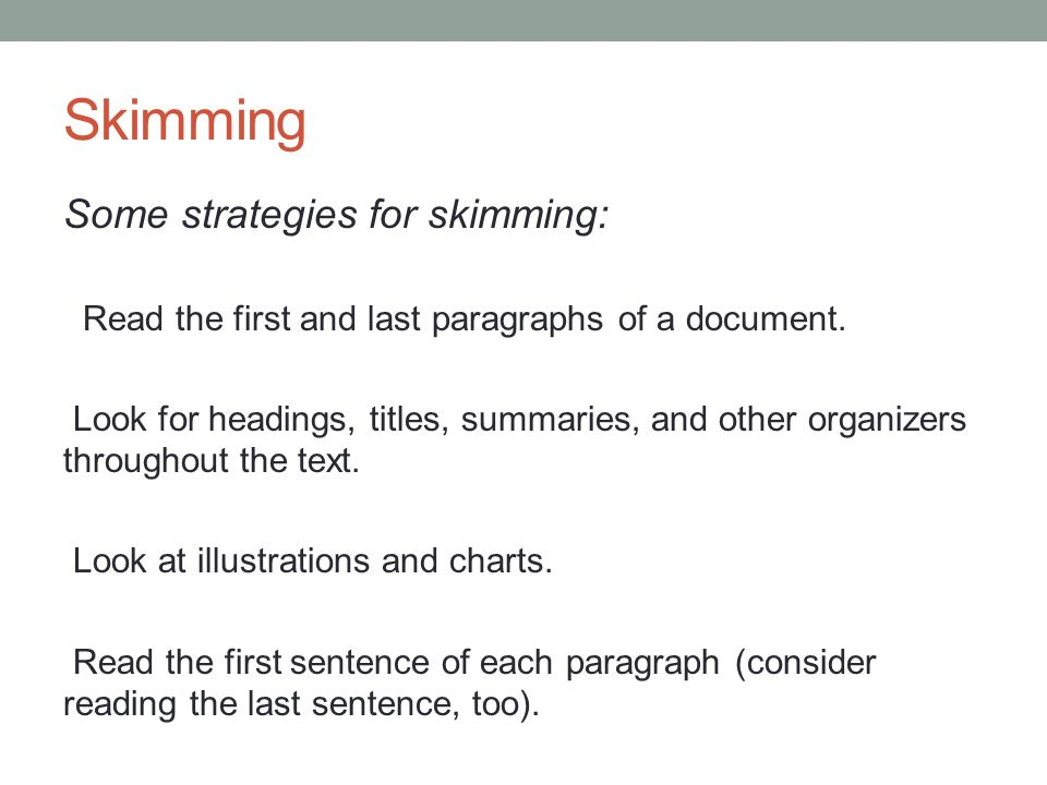 Skimming Some strategies for skimming: Read the first and last paragraphs of a document.