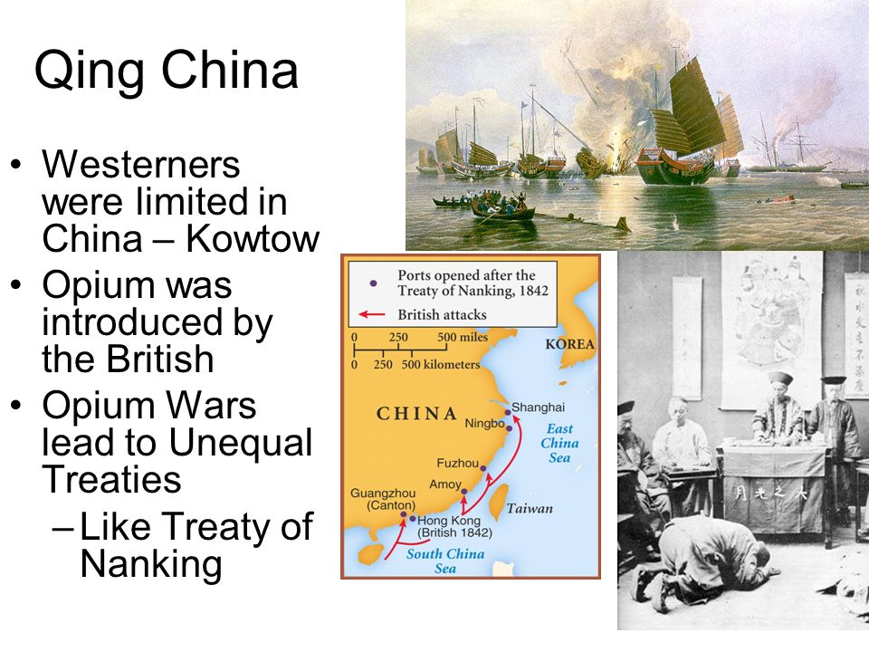 Qing China Westerners were limited in China – Kowtow Opium was introduced by the British Opium Wars lead to Unequal Treaties –Like Treaty of Nanking