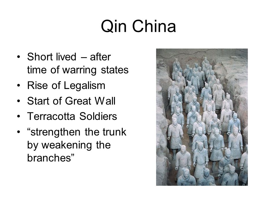 Qin China Short lived – after time of warring states Rise of Legalism Start of Great Wall Terracotta Soldiers strengthen the trunk by weakening the branches