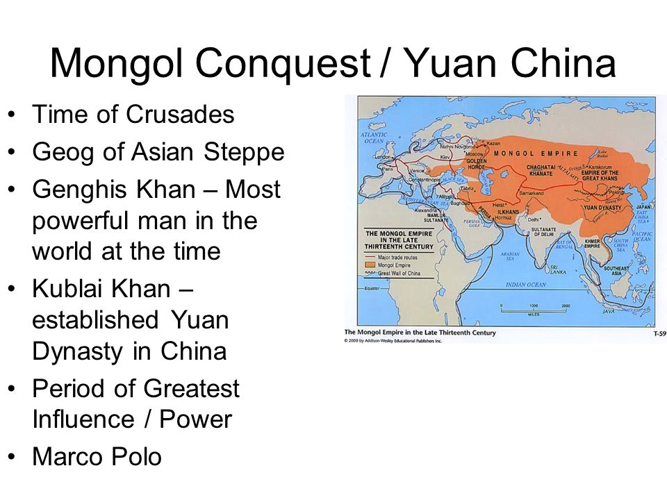 Mongol Conquest / Yuan China Time of Crusades Geog of Asian Steppe Genghis Khan – Most powerful man in the world at the time Kublai Khan – established Yuan Dynasty in China Period of Greatest Influence / Power Marco Polo