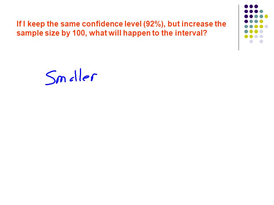 If I keep the same confidence level (92%), but increase the sample size by 100, what will happen to the interval