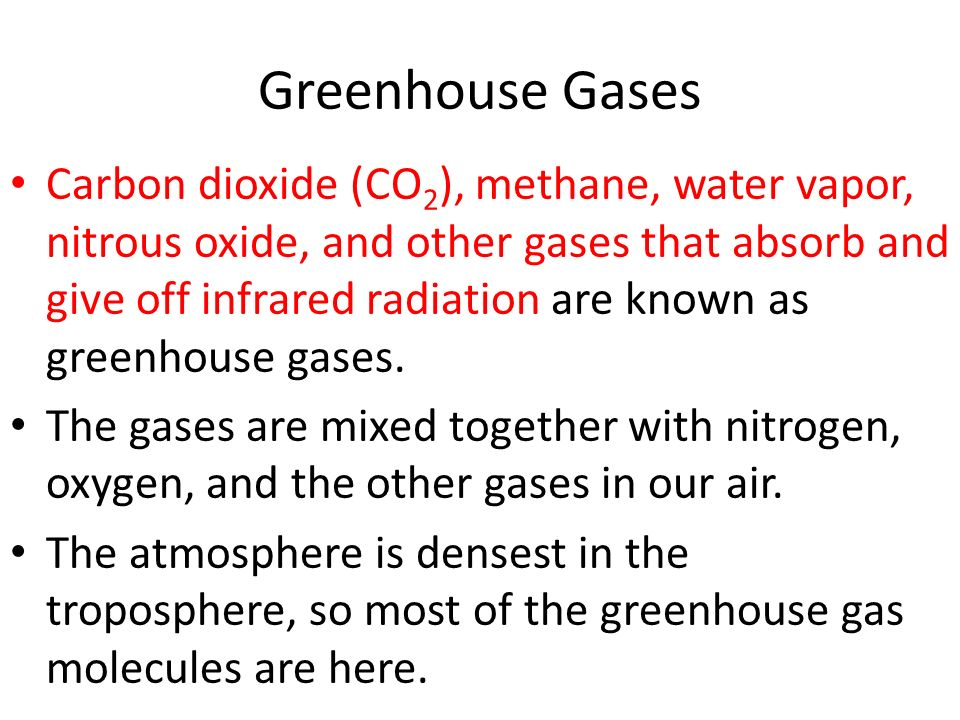 Greenhouse Gases Carbon dioxide (CO 2 ), methane, water vapor, nitrous oxide, and other gases that absorb and give off infrared radiation are known as greenhouse gases.
