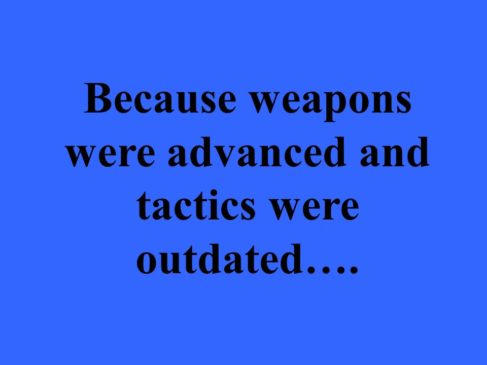 5.5. Because weapons were advanced and tactics were outdated….