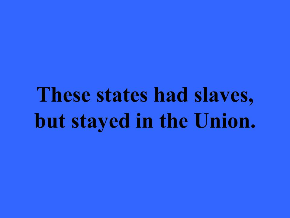 These states had slaves, but stayed in the Union.