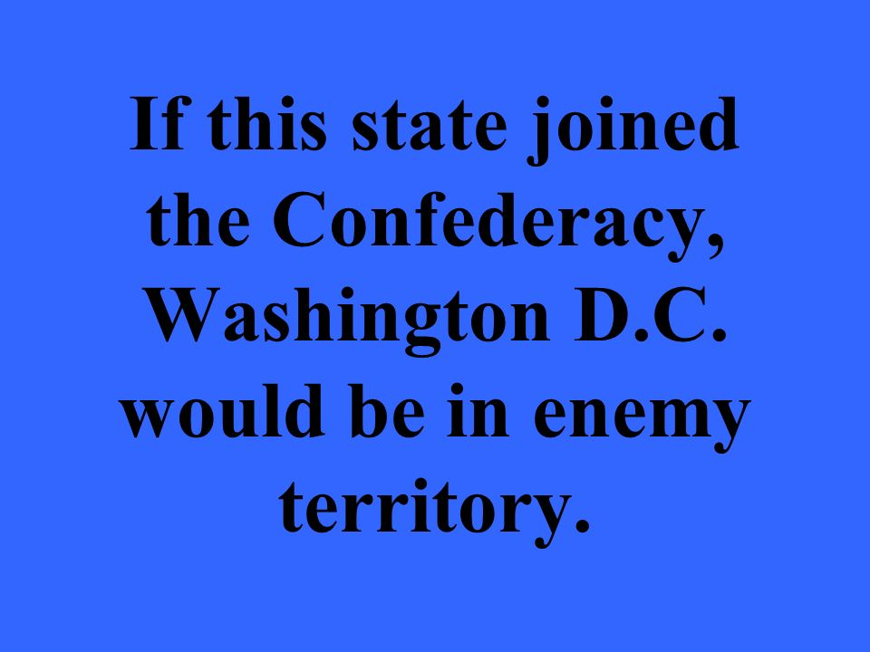 If this state joined the Confederacy, Washington D.C. would be in enemy territory.