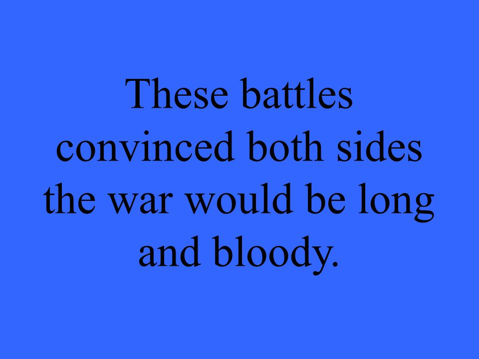 8.8. These battles convinced both sides the war would be long and bloody.