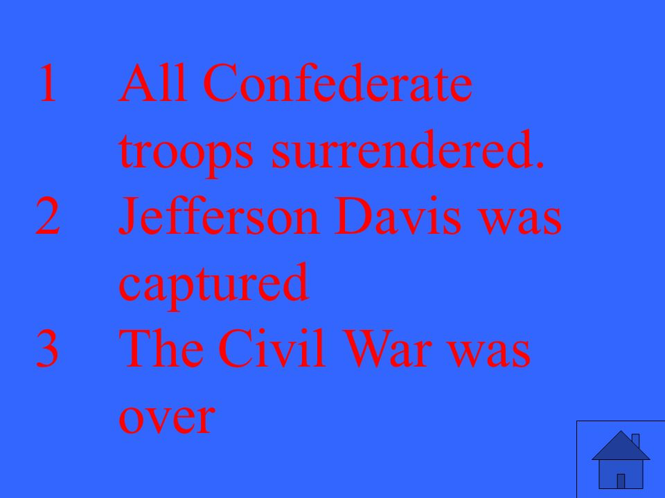 1All Confederate troops surrendered. 2Jefferson Davis was captured 3The Civil War was over