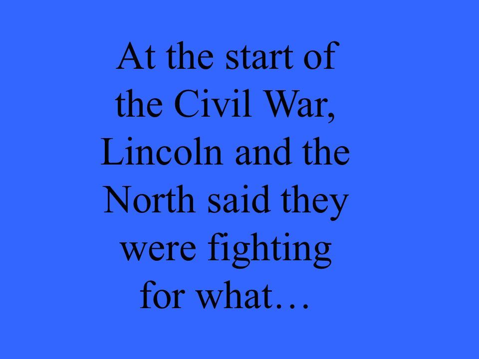 At the start of the Civil War, Lincoln and the North said they were fighting for what…