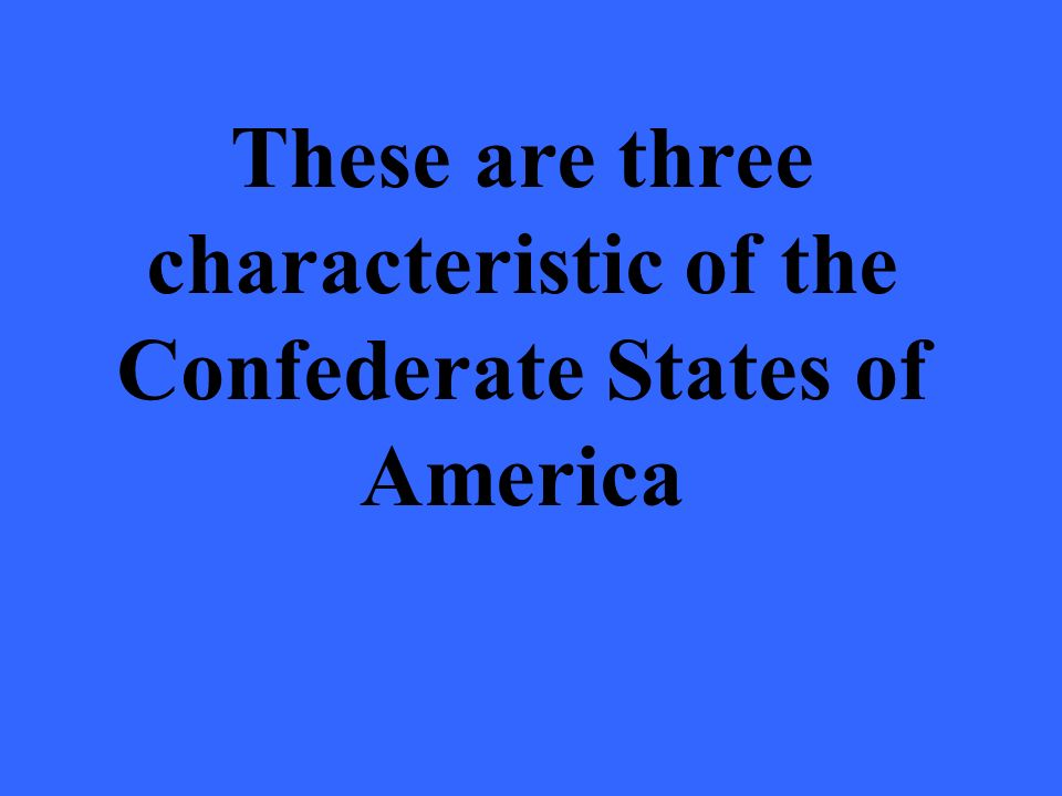 These are three characteristic of the Confederate States of America